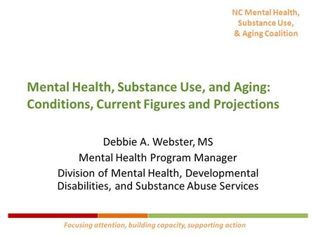 NC Mental Health, Substance Use, & Aging Coalition Mental Health, Substance Use, and Aging: Conditions, Current Figures and Projections Debbie A. Webster,