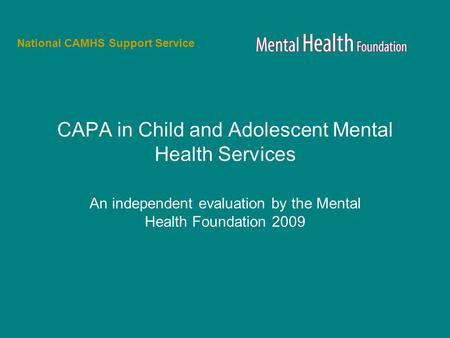 CAPA in Child and Adolescent Mental Health Services An independent evaluation by the Mental Health Foundation 2009 National CAMHS Support Service.