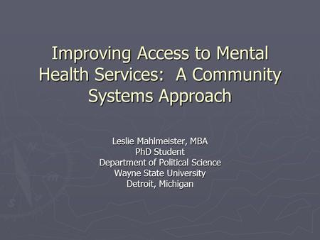 Improving Access to Mental Health Services: A Community Systems Approach Leslie Mahlmeister, MBA PhD Student Department of Political Science Wayne State.