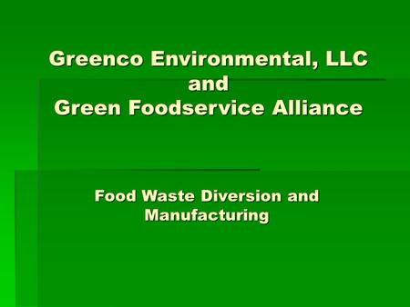 Food Waste Diversion and Manufacturing Greenco Environmental, LLC and Green Foodservice Alliance.