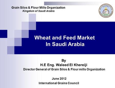 Wheat and Feed Market In Saudi Arabia June 2012 Grain Silos & Flour Mills Organization Kingdom of Saudi Arabia International Grains Council By H.E Eng.