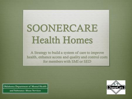 SOONERCARE Health Homes A Strategy to build a system of care to improve health, enhance access and quality and control costs for members with SMI or SED.