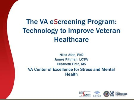 The VA eScreening Program: Technology to Improve Veteran Healthcare Niloo Afari, PhD James Pittman, LCSW Elizabeth Floto, MS VA Center of Excellence for.