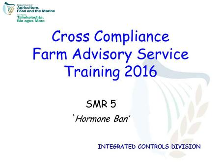 INTEGRATED CONTROLS DIVISION Cross Compliance Farm Advisory Service Training 2016 SMR 5 ' Hormone Ban'
