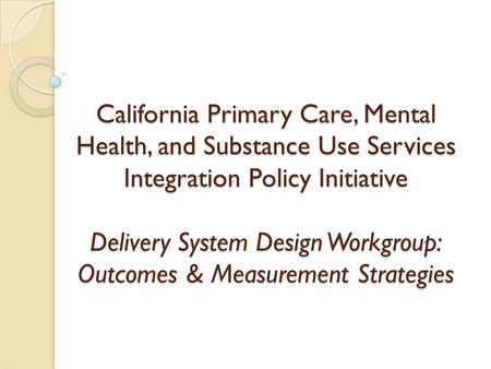 California Primary Care, Mental Health, and Substance Use Services Integration Policy Initiative Delivery System Design Workgroup: Outcomes & Measurement.