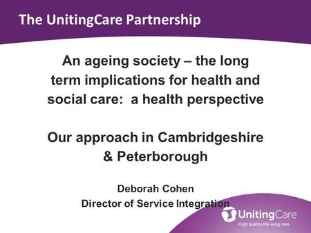 The UnitingCare Partnership An ageing society – the long term implications for health and social care: a health perspective Our approach in Cambridgeshire.