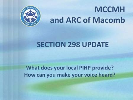 MCCMH and ARC of Macomb What does your local PIHP provide? How can you make your voice heard? SECTION 298 UPDATE.