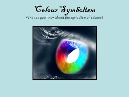 Colour Symbolism What do you know about the symbolism of colours?