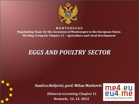 EGGS AND POULTRY SECTOR M O N T E N E G R O Negotiating Team for the Accession of Montenegro to the European Union Working Group for Chapter 11 – Agriculture.