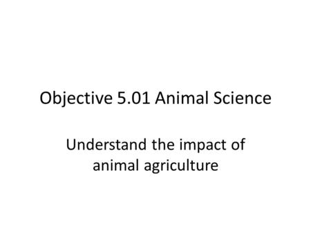 Objective 5.01 Animal Science Understand the impact of animal agriculture.