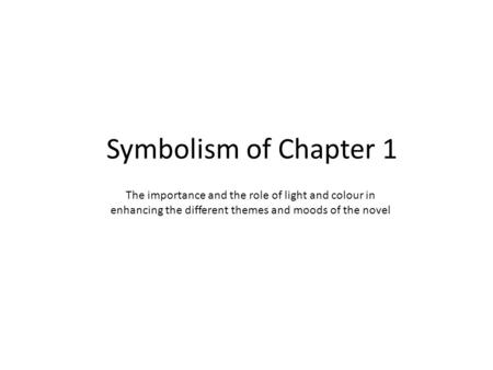 Symbolism of Chapter 1 The importance and the role of light and colour in enhancing the different themes and moods of the novel.