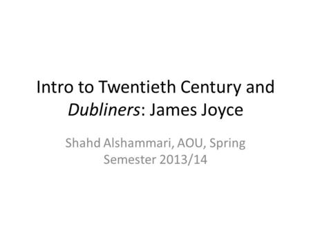 Intro to Twentieth Century and Dubliners: James Joyce Shahd Alshammari, AOU, Spring Semester 2013/14.