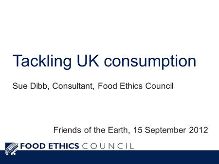 Tackling UK consumption Sue Dibb, Consultant, Food Ethics Council Friends of the Earth, 15 September 2012.
