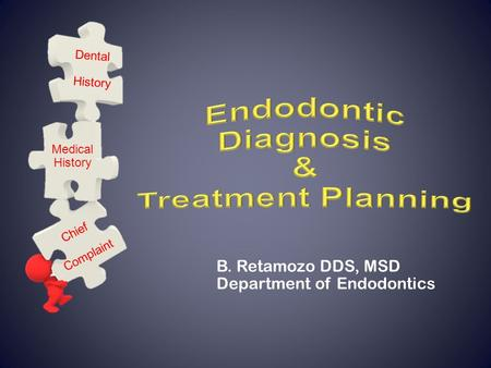 B. Retamozo DDS, MSD Department of Endodontics Chief Complaint Medical History Dental History.