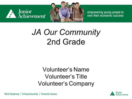 JA Our Community 2nd Grade Volunteer's Name Volunteer's Title Volunteer's Company.