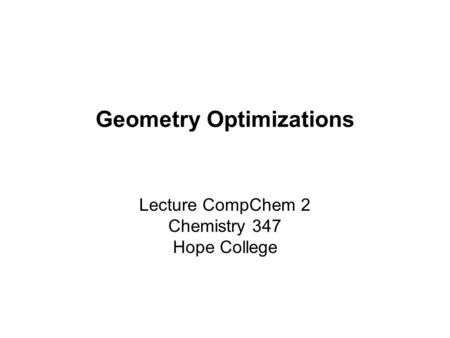 Geometry Optimizations Lecture CompChem 2 Chemistry 347 Hope College.