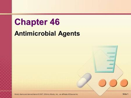 Slide 1 Mosby items and derived items © 2007, 2004 by Mosby, Inc., an affiliate of Elsevier Inc. Chapter 46 Antimicrobial Agents.