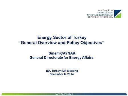 "Energy Sector of Turkey ""General Overview and Policy Objectives"" Sinem ÇAYNAK General Directorate for Energy Affairs IEA Turkey IDR Meeting December 8,"