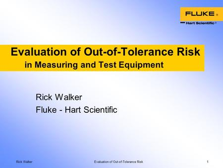 Rick Walker Evaluation of Out-of-Tolerance Risk 1 Evaluation of Out-of-Tolerance Risk in Measuring and Test Equipment Rick Walker Fluke - Hart Scientific.