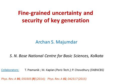 Fine-grained uncertainty and security of key generation Archan S. Majumdar S. N. Bose National Centre for Basic Sciences, Kolkata Collaborators: T. Pramanik.