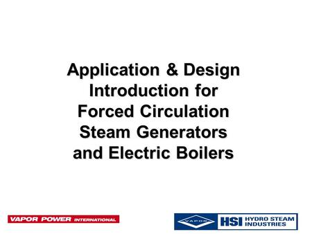 Application & Design Introduction for Forced Circulation Steam Generators and Electric Boilers.