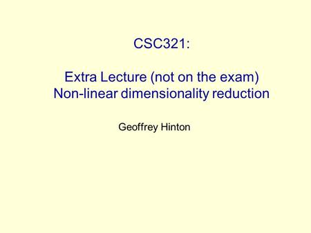 CSC321: Extra Lecture (not on the exam) Non-linear dimensionality reduction Geoffrey Hinton.