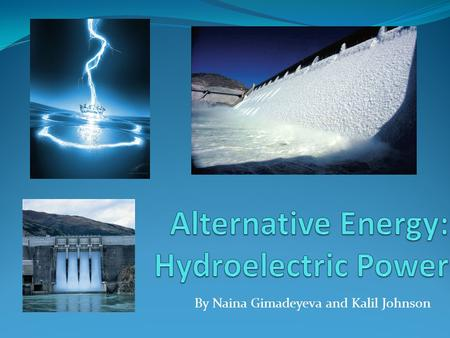 By Naina Gimadeyeva and Kalil Johnson. General Description Electricity is generated by hydropower Hydropower is the gravitational force of falling water.