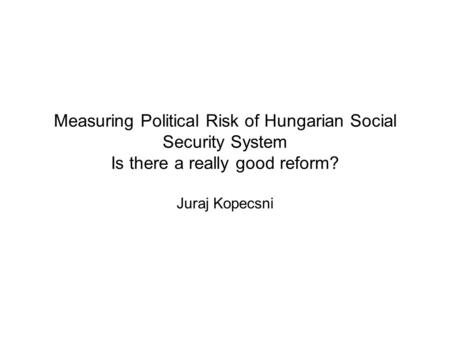 Measuring Political Risk of Hungarian Social Security System Is there a really good reform? Juraj Kopecsni.