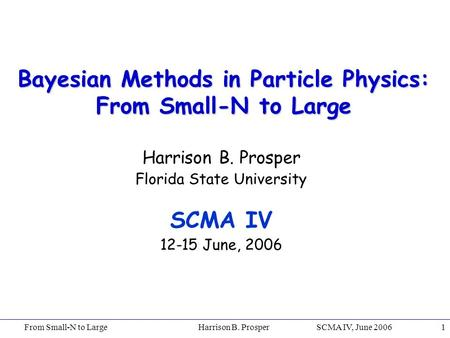 From Small-N to Large Harrison B. Prosper SCMA IV, June 20061 Bayesian Methods in Particle Physics: From Small-N to Large Harrison B. Prosper Florida State.