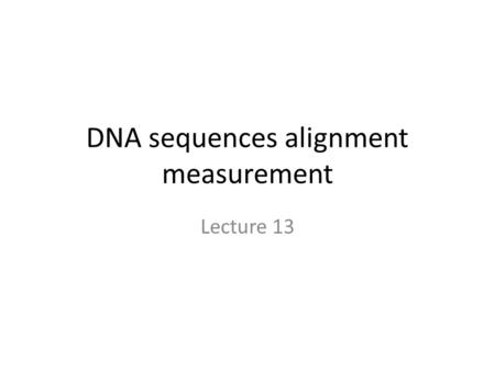 "DNA sequences alignment measurement Lecture 13. Introduction Measurement of ""strength"" alignment Nucleic acid and amino acid substitutions Measurement."