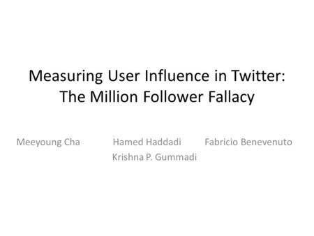 Measuring User Influence in Twitter: The Million Follower Fallacy Meeyoung Cha Hamed Haddadi Fabricio Benevenuto Krishna P. Gummadi.