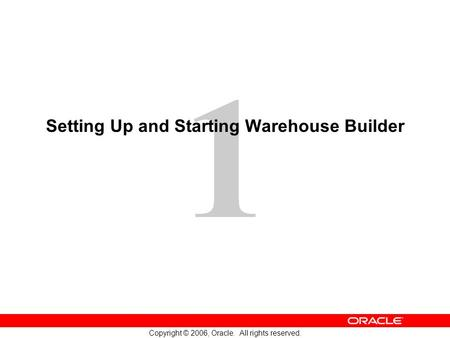 1 Copyright © 2006, Oracle. All rights reserved. Setting Up and Starting Warehouse Builder.
