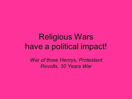 Religious Wars have a political impact! War of three Henrys, Protestant Revolts, 30 Years War.