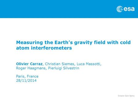 Measuring the Earth's gravity field with cold atom interferometers Olivier Carraz, Christian Siemes, Luca Massotti, Roger Haagmans, Pierluigi Silvestrin.