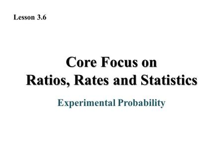 Experimental Probability Lesson 3.6 Core Focus on Ratios, Rates and Statistics.