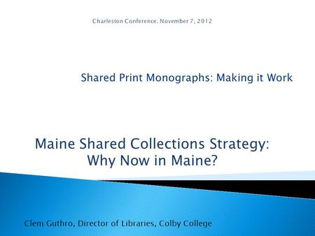 Shared Print Monographs: Making it Work Clem Guthro, Director of Libraries, Colby College Maine Shared Collections Strategy: Why Now in Maine?
