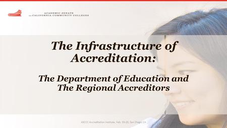 The Infrastructure of Accreditation: The Department of Education and The Regional Accreditors ASCCC Accreditation Institute, Feb. 19-20, San Diego, CA.