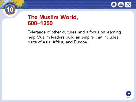 NEXT The Muslim World, 600–1250 Tolerance of other cultures and a focus on learning help Muslim leaders build an empire that includes parts of Asia, Africa,