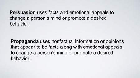 Persuasion uses facts and emotional appeals to change a person's mind or promote a desired behavior. Propaganda uses nonfactual information or opinions.