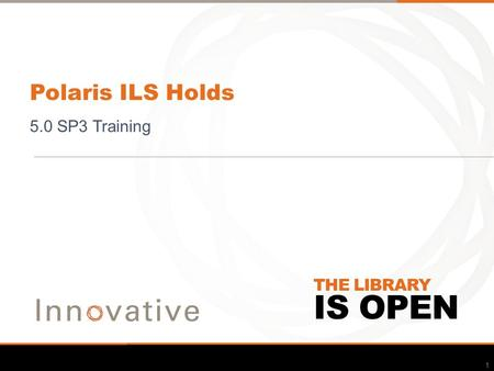 IS OPEN THE LIBRARY Polaris ILS Holds 5.0 SP3 Training 1.