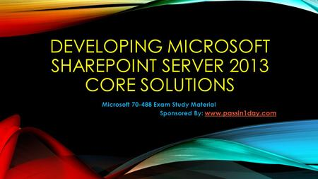 DEVELOPING MICROSOFT SHAREPOINT SERVER 2013 CORE SOLUTIONS Microsoft 70-488 Exam Study Material Sponsored By: www.passin1day.com www.passin1day.com.