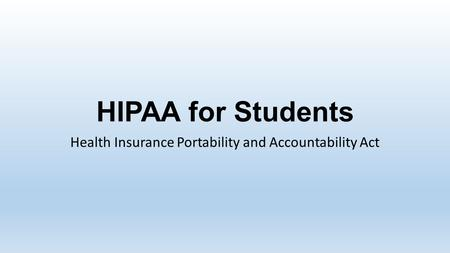 HIPAA for Students Health Insurance Portability and Accountability Act.