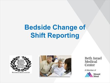 Bedside Change of Shift Reporting. Objectives ▶ The Registered Nurse will: –Be able to verbalize and understand benefits of Bedside Report. –Demonstrate.