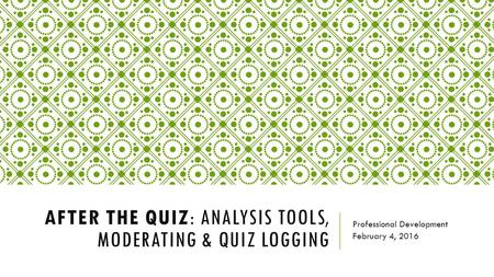 AFTER THE QUIZ: ANALYSIS TOOLS, MODERATING & QUIZ LOGGING Professional Development February 4, 2016.