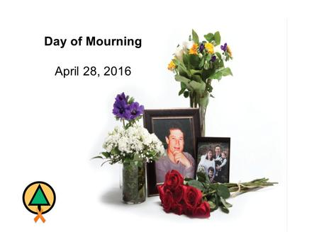"Day of Mourning April 28, 2016. Day of Mourning April 28, 2016 ""Day of Mourning"" is a day intended to recognize those who lost their lives as a result."