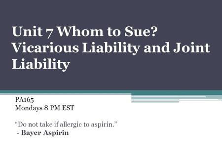 "Unit 7 Whom to Sue? Vicarious Liability and Joint Liability PA165 Mondays 8 PM EST ""Do not take if allergic to aspirin."" - Bayer Aspirin."
