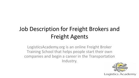 Job Description for Freight Brokers and Freight Agents LogisticsAcademy.org is an online Freight Broker Training School that helps people start their own.