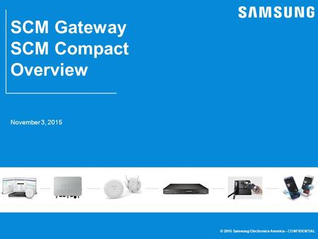 © 2015 Samsung <strong>Electronics</strong> America – CONFIDENTIAL SCM Gateway SCM Compact Overview 5 November 3, 2015.