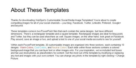 About These Templates Thanks for downloading HubSpot's Customizable Social Media Image Templates! You're about to create compelling images for all of your.