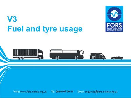 Www.fors-online.org.uk V3 Fuel and tyre usage. www.fors-online.org.uk Fleet Operator Recognition Scheme (FORS) FORS is important to our company because.
